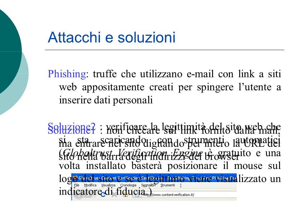 Phishing: truffe che utilizzano e-mail con link a siti web appositamente creati per spingere lutente a inserire dati personali Attacchi e soluzioni Soluzione1 : non cliccare sul link fornito dalla mail, ma entrare nel sito digitando per intero la URL del sito nella barra degli indirizzi del browser Soluzione2 : verificare la legittimità del sito web che si sta scaricando con strumenti automatici (Globaltrust Verification Engine è gratuito e una volta installato basterà posizionare il mouse sul logo del sito e se è legittimo viene visualizzato un indicatore di fiducia.)