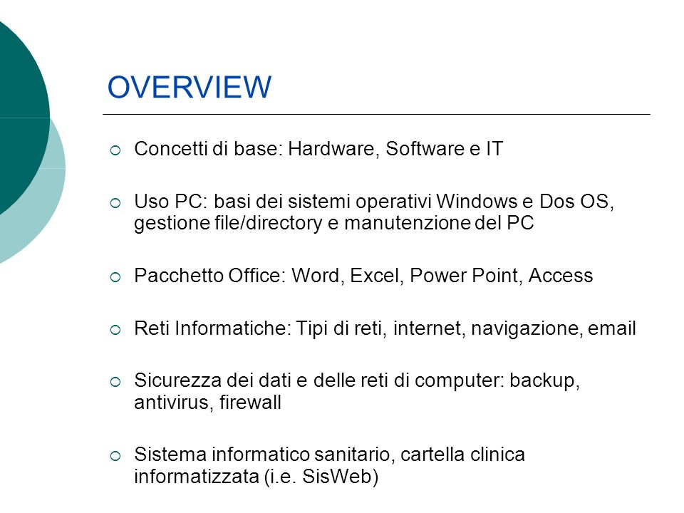 Concetti di base: Hardware, Software e IT Uso PC: basi dei sistemi operativi Windows e Dos OS, gestione file/directory e manutenzione del PC Pacchetto Office: Word, Excel, Power Point, Access Reti Informatiche: Tipi di reti, internet, navigazione, email Sicurezza dei dati e delle reti di computer: backup, antivirus, firewall Sistema informatico sanitario, cartella clinica informatizzata (i.e.