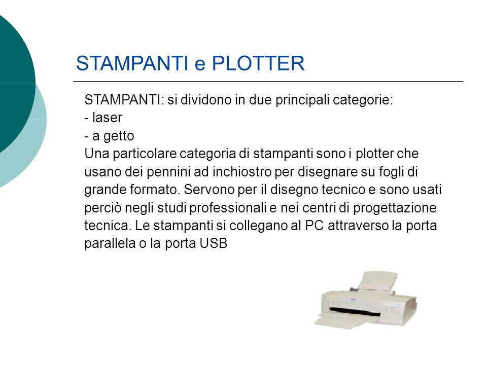 STAMPANTI: si dividono in due principali categorie: - laser - a getto Una particolare categoria di stampanti sono i plotter che usano dei pennini ad inchiostro per disegnare su fogli di grande formato.