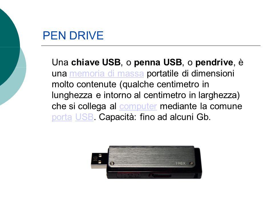 PEN DRIVE Una chiave USB, o penna USB, o pendrive, è una memoria di massa portatile di dimensioni molto contenute (qualche centimetro in lunghezza e intorno al centimetro in larghezza) che si collega al computer mediante la comune porta USB.