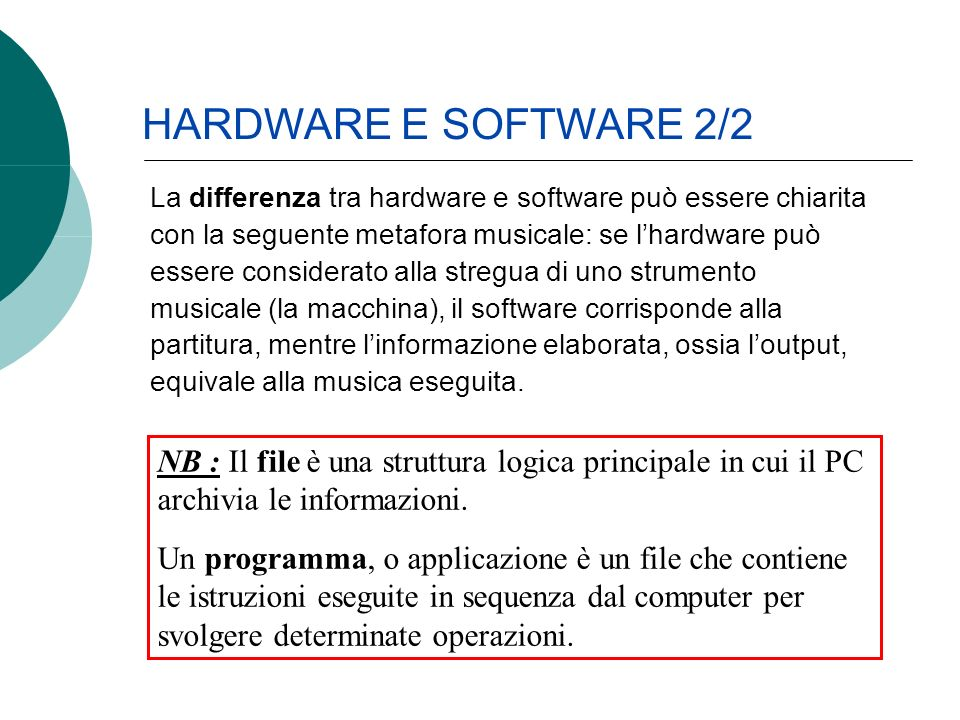 La differenza tra hardware e software può essere chiarita con la seguente metafora musicale: se lhardware può essere considerato alla stregua di uno strumento musicale (la macchina), il software corrisponde alla partitura, mentre linformazione elaborata, ossia loutput, equivale alla musica eseguita.