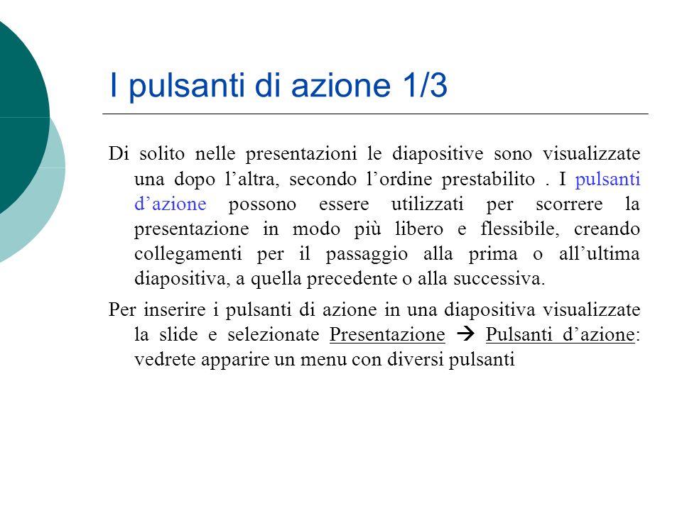I pulsanti di azione 1/3 Di solito nelle presentazioni le diapositive sono visualizzate una dopo laltra, secondo lordine prestabilito. I pulsanti dazi