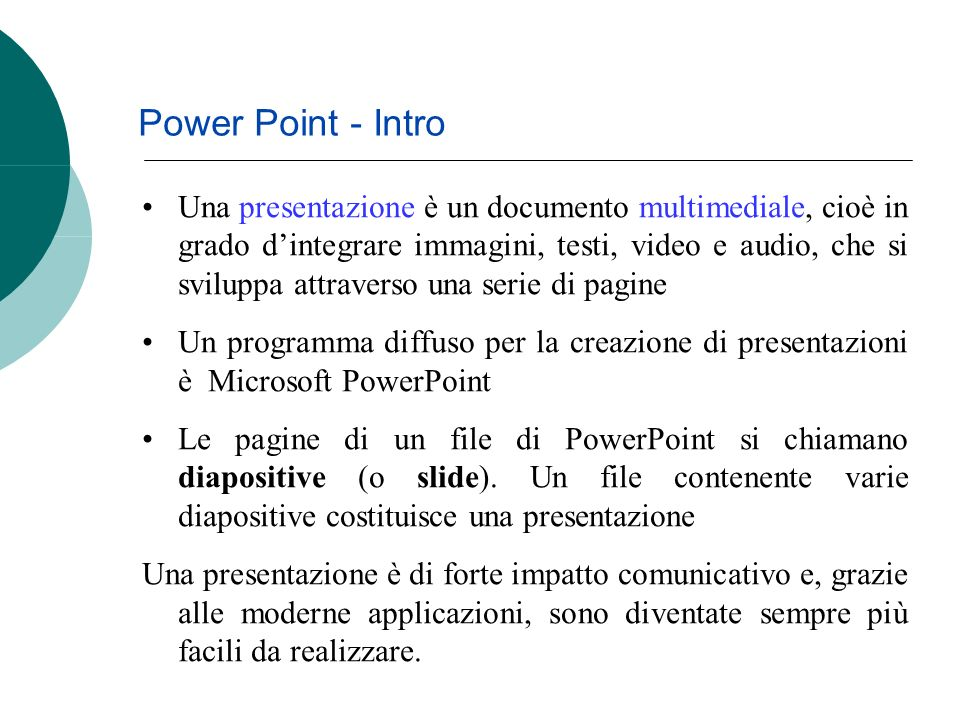 Power Point - Intro Una presentazione è un documento multimediale, cioè in grado dintegrare immagini, testi, video e audio, che si sviluppa attraverso