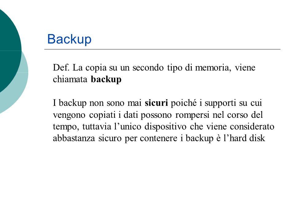 Def. La copia su un secondo tipo di memoria, viene chiamata backup I backup non sono mai sicuri poiché i supporti su cui vengono copiati i dati posson