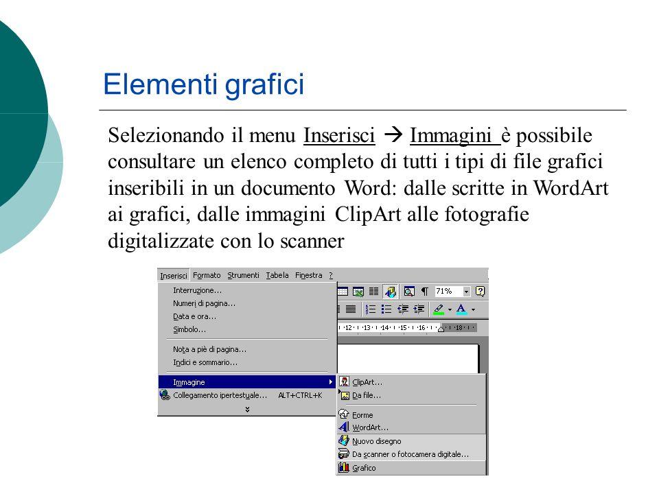 Elementi grafici Selezionando il menu Inserisci Immagini è possibile consultare un elenco completo di tutti i tipi di file grafici inseribili in un documento Word: dalle scritte in WordArt ai grafici, dalle immagini ClipArt alle fotografie digitalizzate con lo scanner