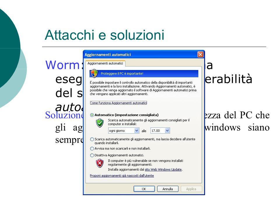 Worm: non è un programma eseguibile, sfruttano vulnerabilità del sistema operativo per autoavviarsi Attacchi e soluzioni Soluzione: controllare dal centro sicurezza del PC che gli aggiornamenti automatici di windows siano sempre attivi.