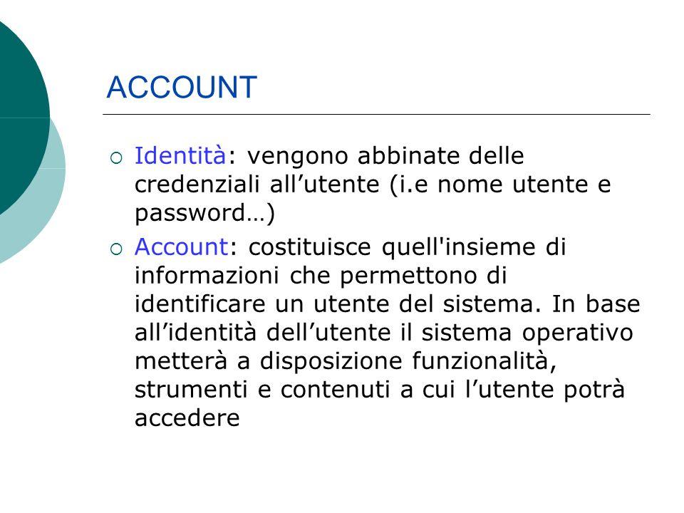 Identità: vengono abbinate delle credenziali allutente (i.e nome utente e password…) Account: costituisce quell insieme di informazioni che permettono di identificare un utente del sistema.