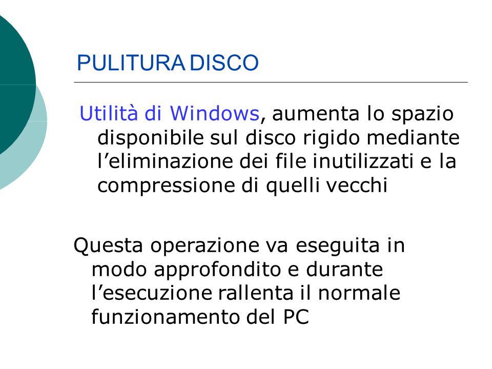 Utilità di Windows, aumenta lo spazio disponibile sul disco rigido mediante leliminazione dei file inutilizzati e la compressione di quelli vecchi PULITURA DISCO Questa operazione va eseguita in modo approfondito e durante lesecuzione rallenta il normale funzionamento del PC