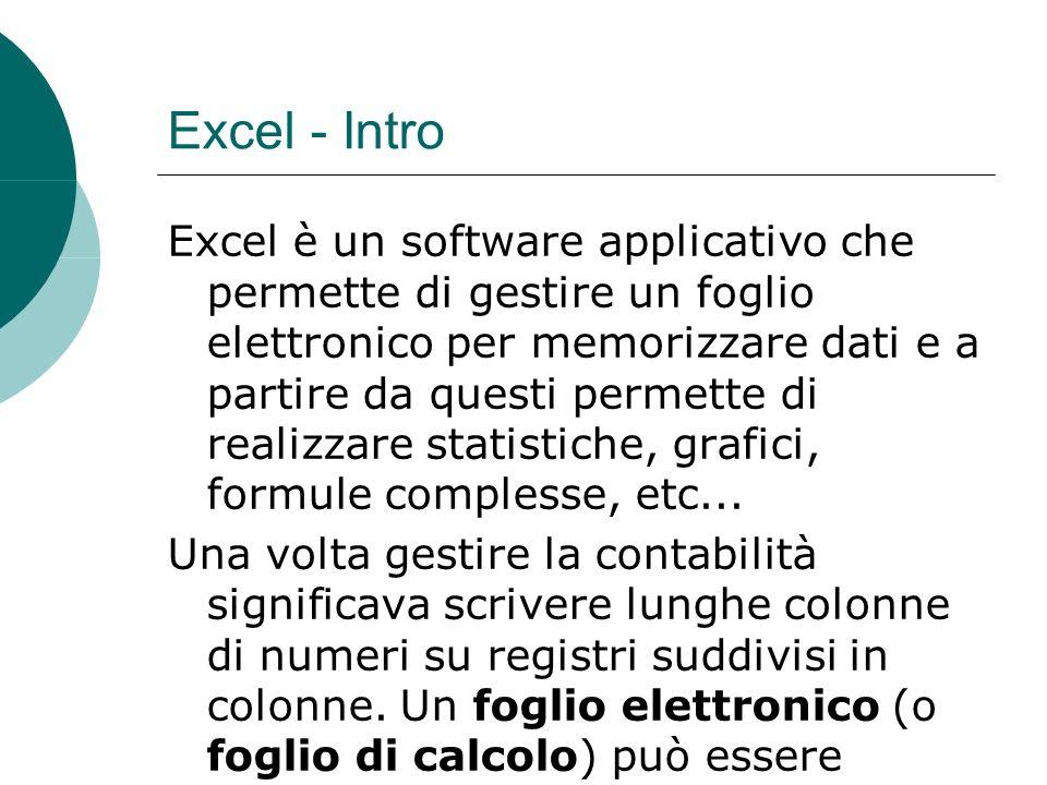 Excel - Intro Excel è un software applicativo che permette di gestire un foglio elettronico per memorizzare dati e a partire da questi permette di realizzare statistiche, grafici, formule complesse, etc...