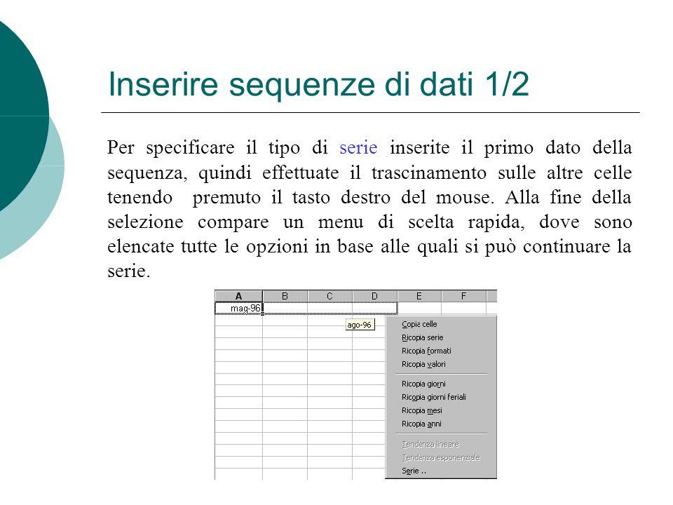Inserire sequenze di dati 1/2 Per specificare il tipo di serie inserite il primo dato della sequenza, quindi effettuate il trascinamento sulle altre celle tenendo premuto il tasto destro del mouse.