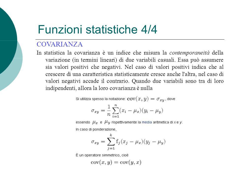 Funzioni statistiche 4/4 COVARIANZA In statistica la covarianza è un indice che misura la contemporaneità della variazione (in termini lineari) di due variabili casuali.