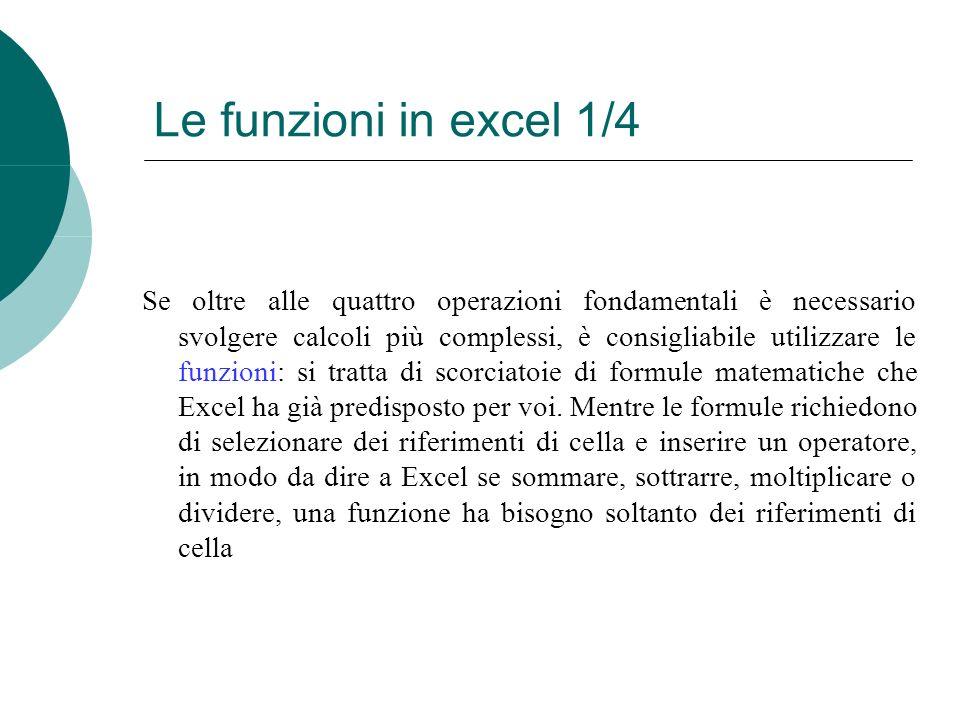 Le funzioni in excel 1/4 Se oltre alle quattro operazioni fondamentali è necessario svolgere calcoli più complessi, è consigliabile utilizzare le funzioni: si tratta di scorciatoie di formule matematiche che Excel ha già predisposto per voi.
