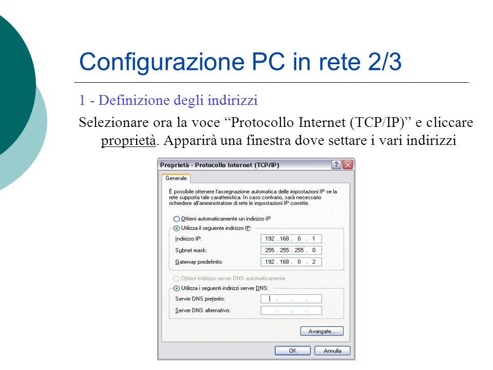 Configurazione PC in rete 2/3 1 - Definizione degli indirizzi Selezionare ora la voce Protocollo Internet (TCP/IP) e cliccare proprietà. Apparirà una