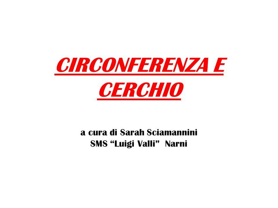 CIRCONFERENZA E CERCHIO CIRCONFERENZA E CERCHIO a cura di Sarah Sciamannini SMS Luigi Valli Narni