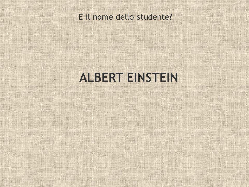 E il nome dello studente? ALBERT EINSTEIN