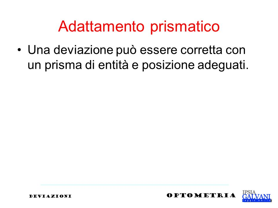 Adattamento prismatico Una deviazione può essere corretta con un prisma di entità e posizione adeguati. deviazioni OPTOMETRIA