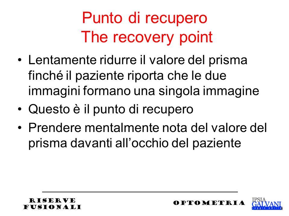 Punto di recupero The recovery point Lentamente ridurre il valore del prisma finché il paziente riporta che le due immagini formano una singola immagine Questo è il punto di recupero Prendere mentalmente nota del valore del prisma davanti allocchio del paziente RISERVE FUSIONALI OPTOMETRIA