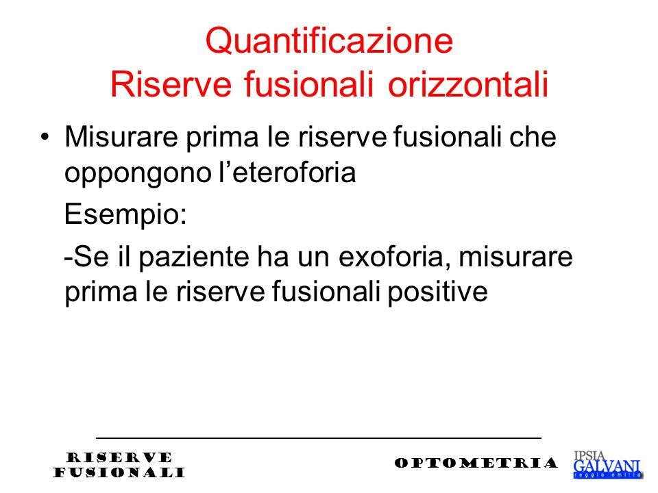 Quantificazione Riserve fusionali orizzontali Misurare prima le riserve fusionali che oppongono leteroforia Esempio: -Se il paziente ha un exoforia, misurare prima le riserve fusionali positive RISERVE FUSIONALI OPTOMETRIA
