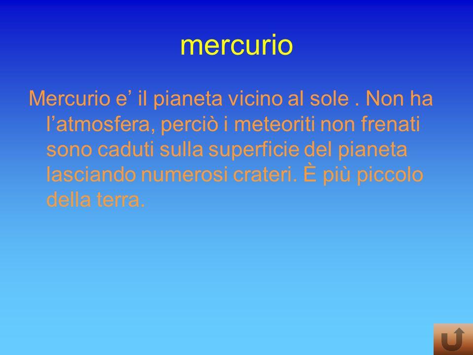 mercurio Mercurio e il pianeta vicino al sole. Non ha latmosfera, perciò i meteoriti non frenati sono caduti sulla superficie del pianeta lasciando nu