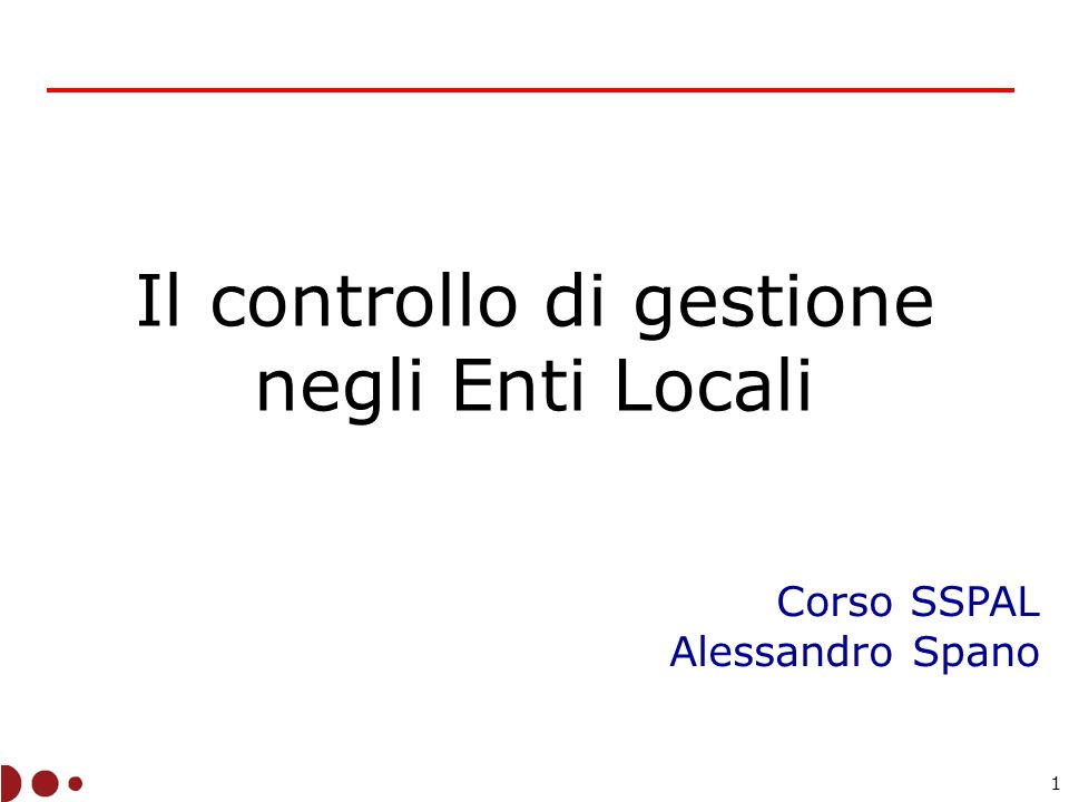 1 Il controllo di gestione negli Enti Locali Corso SSPAL Alessandro Spano