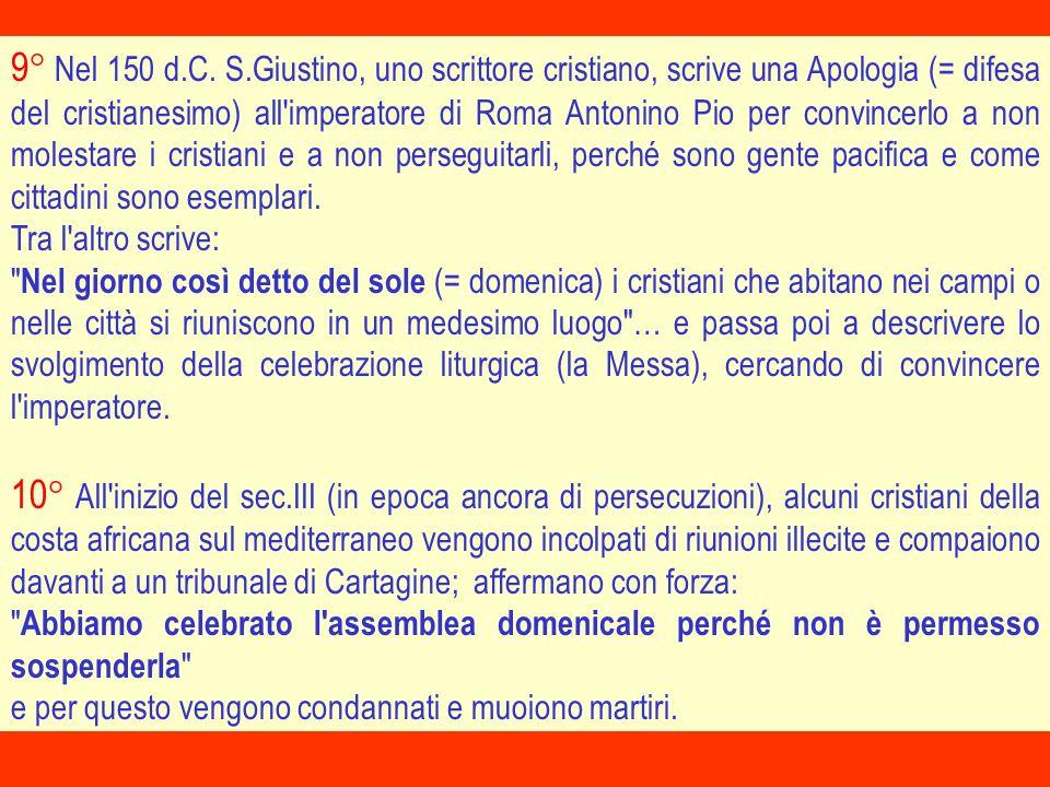 9° Nel 150 d.C. S.Giustino, uno scrittore cristiano, scrive una Apologia (= difesa del cristianesimo) all'imperatore di Roma Antonino Pio per convince