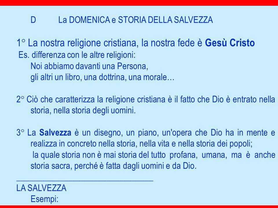 DLa DOMENICA e STORIA DELLA SALVEZZA 1° La nostra religione cristiana, la nostra fede è Gesù Cristo Es. differenza con le altre religioni: Noi abbiamo