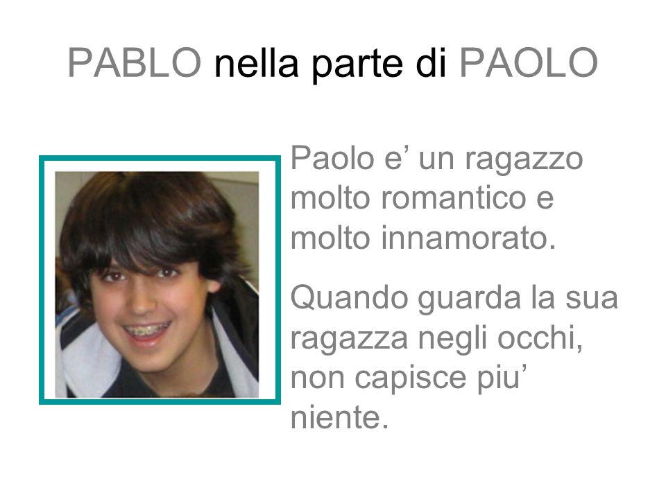 PABLO nella parte di PAOLO Paolo e un ragazzo molto romantico e molto innamorato.