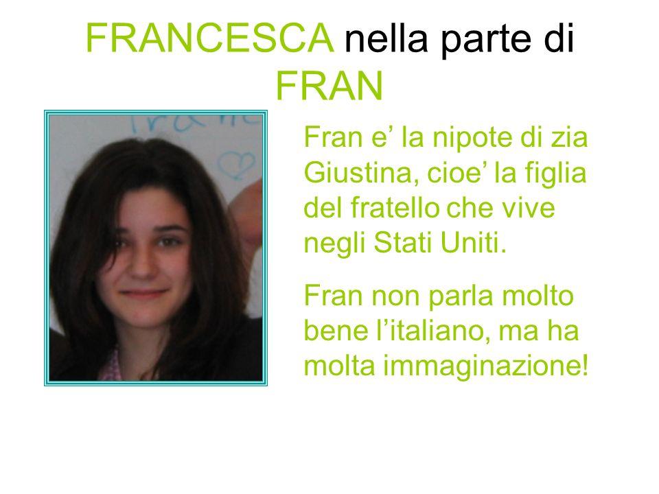 FRANCESCA nella parte di FRAN Fran e la nipote di zia Giustina, cioe la figlia del fratello che vive negli Stati Uniti.