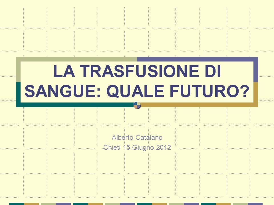 LA TRASFUSIONE DI SANGUE: QUALE FUTURO? Alberto Catalano Chieti 15 Giugno 2012