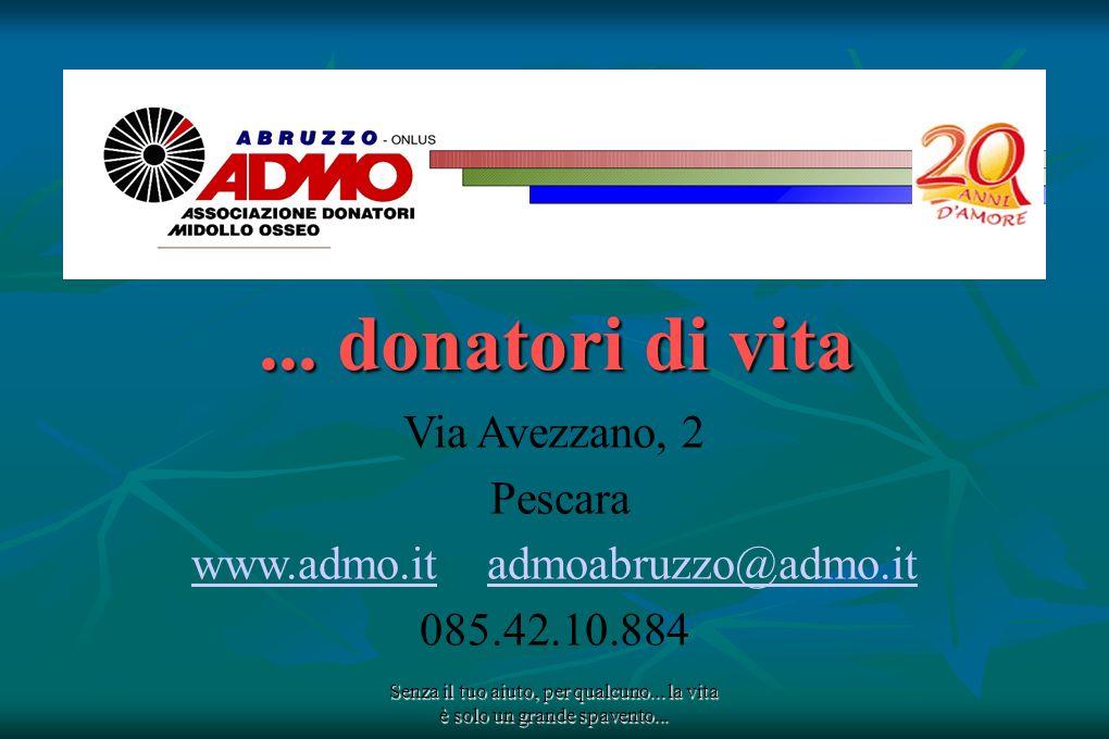 Senza il tuo aiuto, per qualcuno... la vita è solo un grande spavento...... donatori di vita Via Avezzano, 2 Pescara www.admo.itwww.admo.it admoabruzz