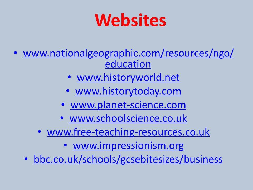 www.nationalgeographic.com/resources/ngo/ education www.nationalgeographic.com/resources/ngo/ education www.historyworld.net www.historytoday.com www.planet-science.com www.schoolscience.co.uk www.free-teaching-resources.co.uk www.impressionism.org bbc.co.uk/schools/gcsebitesizes/business Websites