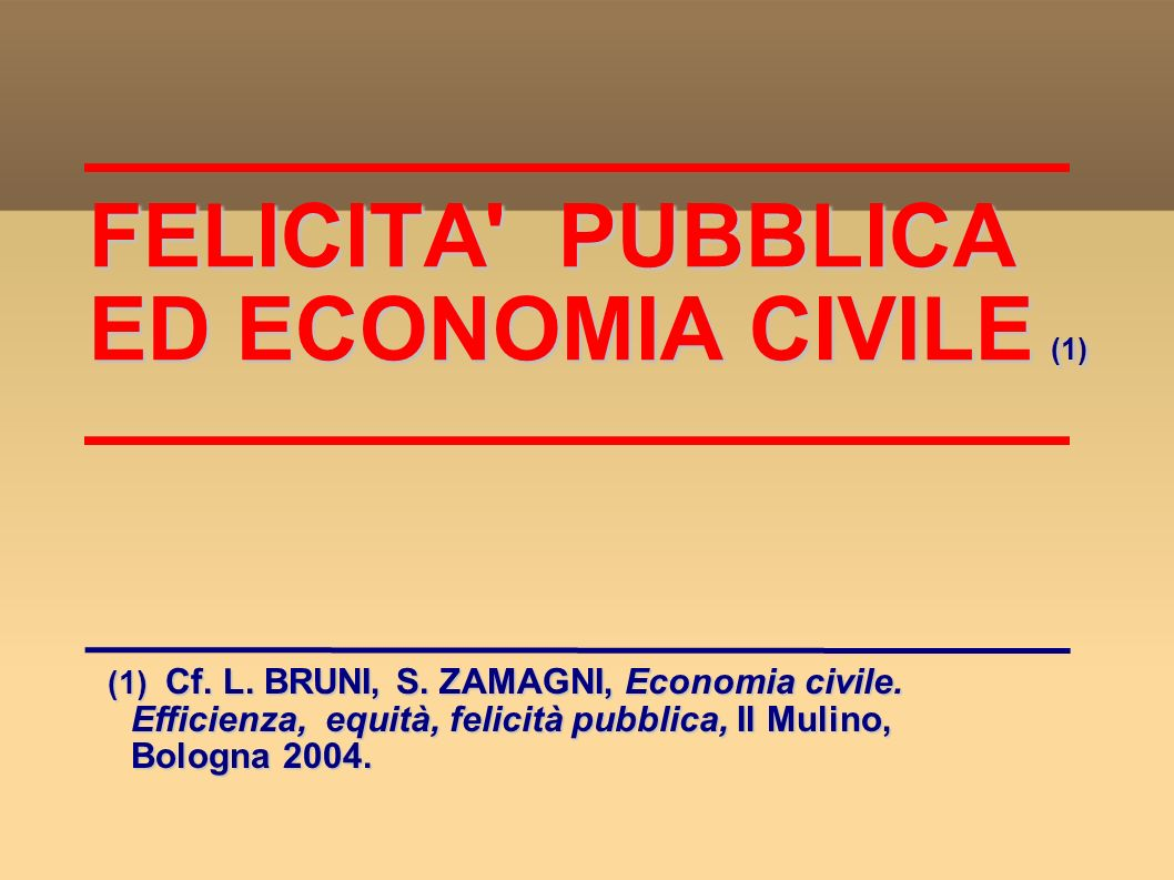 Economia civile: definizione (2 Economia civile: definizione (2 Movimento economico-culturale di profonde tradizioni, teso ad umanizzare l economia (non solo profitto e mero scambio di equivalenti), composto da imprese economiche e sociali in molti campi: socio-assistenziale, sanitario, dell istruzione, culturale e propriamente economico e del commercio (S.