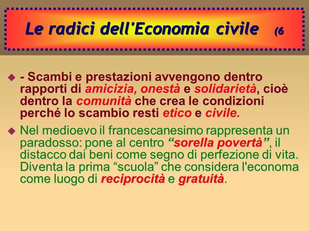 Le radici dell Economia civile (6 - Scambi e prestazioni avvengono dentro rapporti di amicizia, onestà e solidarietà, cioè dentro la comunità che crea le condizioni perché lo scambio resti etico e civile.