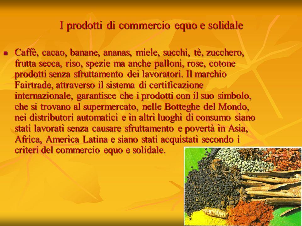I prodotti di commercio equo e solidale Caffè, cacao, banane, ananas, miele, succhi, tè, zucchero, frutta secca, riso, spezie ma anche palloni, rose,