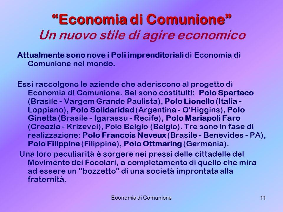 Economia di Comunione11 Economia di Comunione Economia di Comunione Un nuovo stile di agire economico Attualmente sono nove i Poli imprenditoriali di