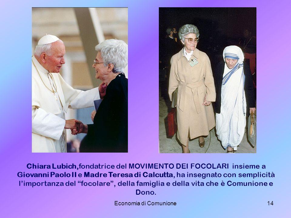 Economia di Comunione14 Chiara Lubich,fondatrice del MOVIMENTO DEI FOCOLARI insieme a Giovanni Paolo II e Madre Teresa di Calcutta, ha insegnato con s