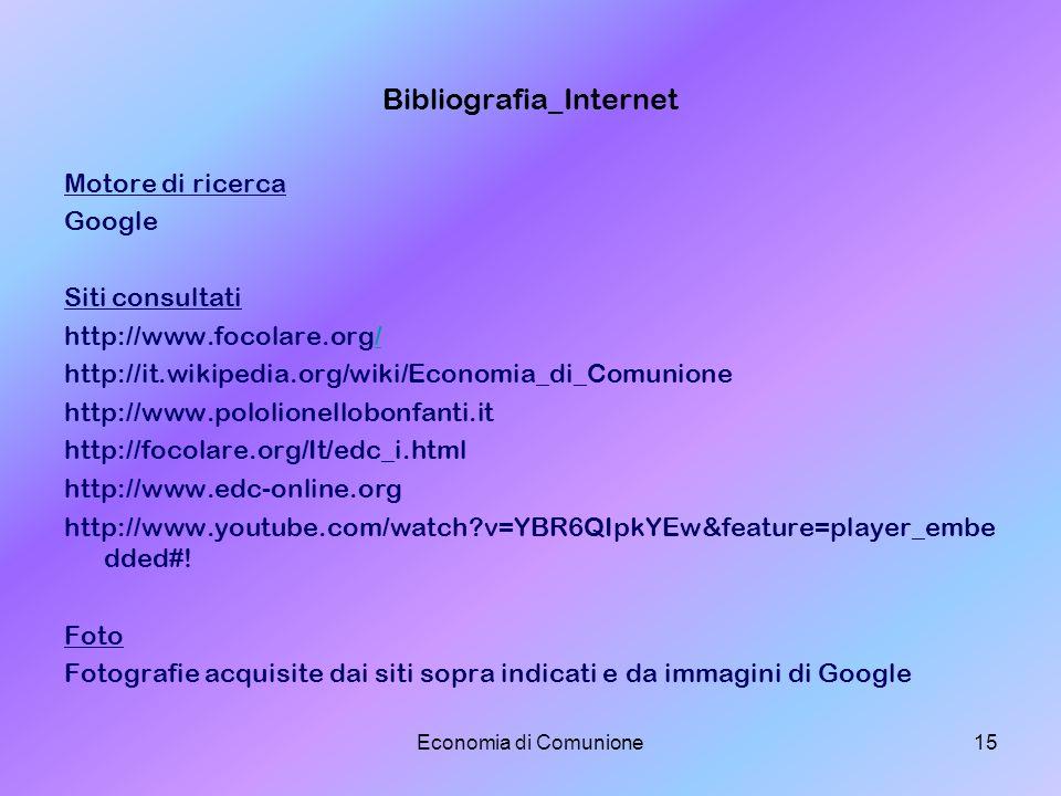 Economia di Comunione15 Bibliografia_Internet Motore di ricerca Google Siti consultati http://www.focolare.org// http://it.wikipedia.org/wiki/Economia