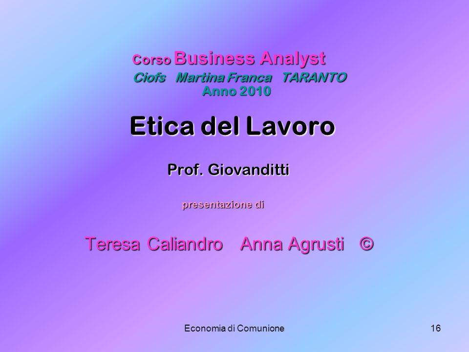 Economia di Comunione16 Corso Business Analyst Ciofs Martina Franca TARANTO Anno 2010 Etica del Lavoro Prof. Giovanditti presentazione di Teresa Calia