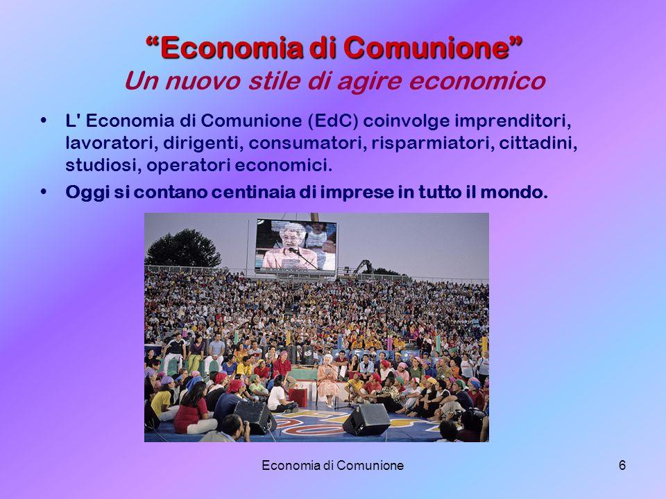 Economia di Comunione6 Economia di Comunione Economia di Comunione Un nuovo stile di agire economico L' Economia di Comunione (EdC) coinvolge imprendi