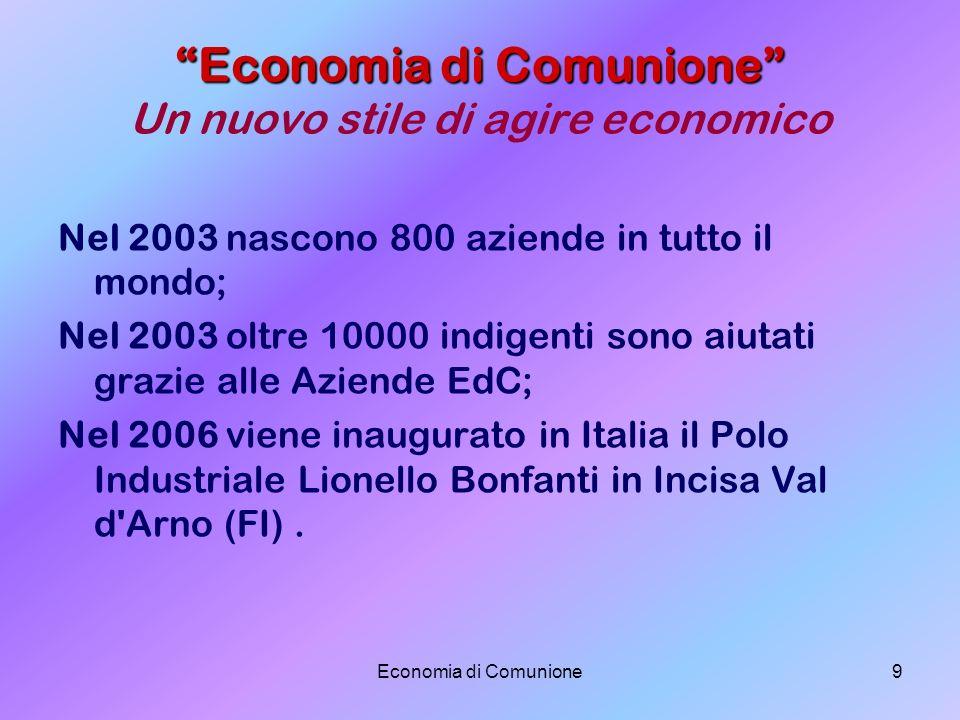 Economia di Comunione9 Economia di Comunione Economia di Comunione Un nuovo stile di agire economico Nel 2003 nascono 800 aziende in tutto il mondo; N