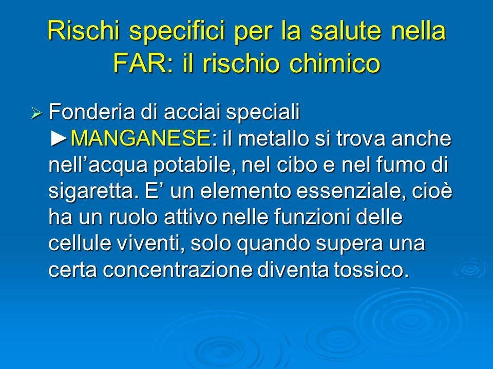 Rischi specifici per la salute nella FAR: il rischio chimico Fonderia di acciai specialiMANGANESE: il metallo si trova anche nellacqua potabile, nel c