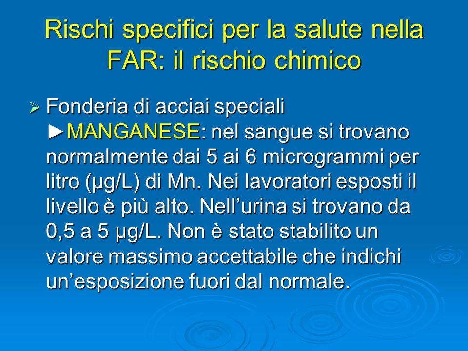 Rischi specifici per la salute nella FAR: il rischio chimico Fonderia di acciai specialiMANGANESE: nel sangue si trovano normalmente dai 5 ai 6 microg