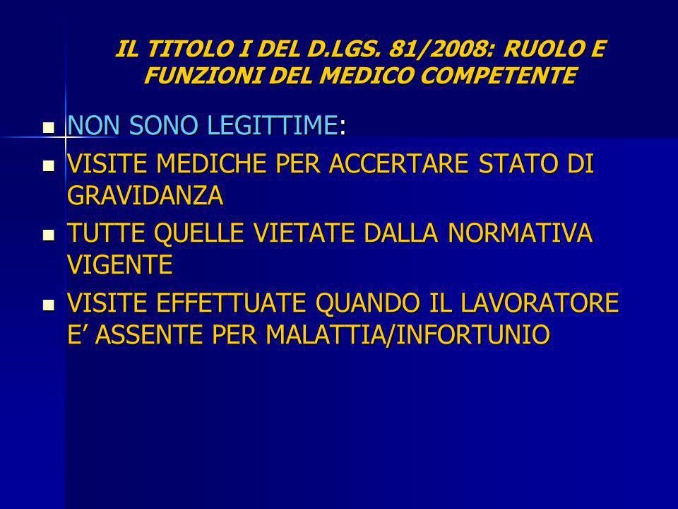 IL TITOLO I DEL D.LGS. 81/2008: RUOLO E FUNZIONI DEL MEDICO COMPETENTE NON SONO LEGITTIME: NON SONO LEGITTIME: VISITE MEDICHE PER ACCERTARE STATO DI G