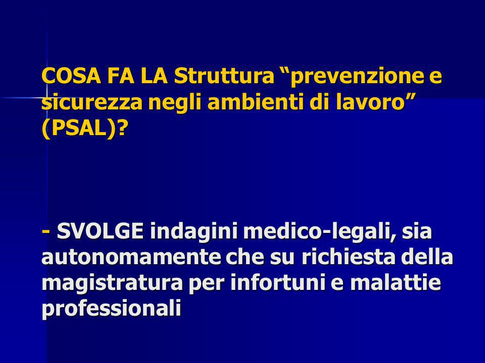 COSA FA LA Struttura prevenzione e sicurezza negli ambienti di lavoro (PSAL)? - SVOLGE indagini medico-legali, sia autonomamente che su richiesta dell