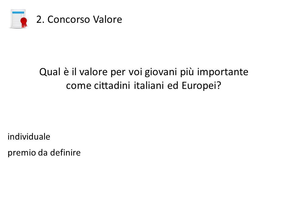2. Concorso Valore Qual è il valore per voi giovani più importante come cittadini italiani ed Europei? individuale premio da definire