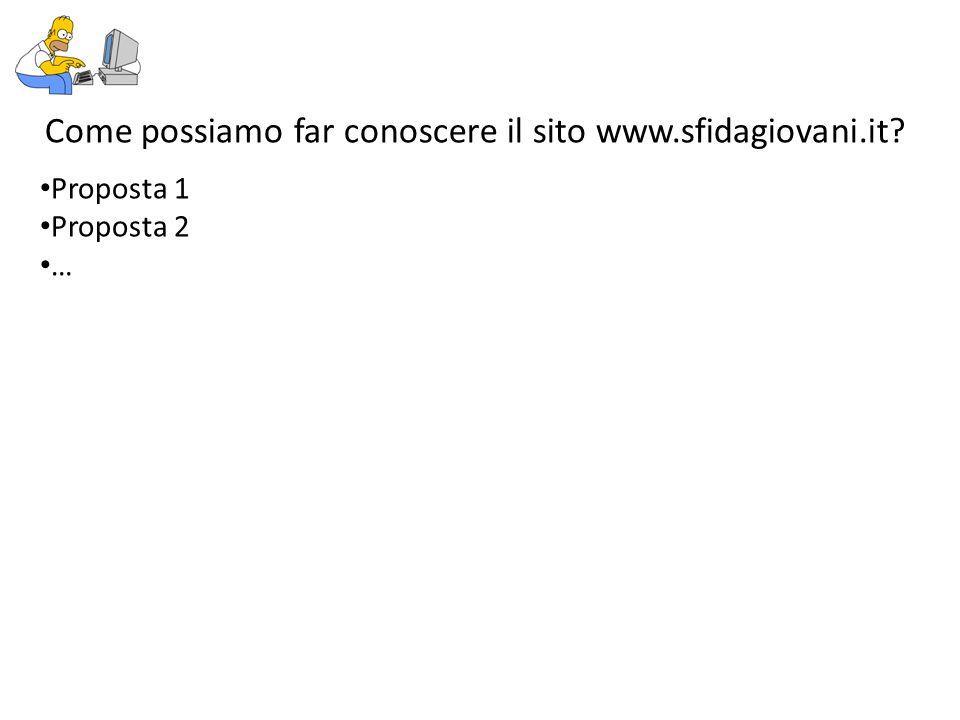 Come possiamo far conoscere il sito www.sfidagiovani.it? Proposta 1 Proposta 2 …