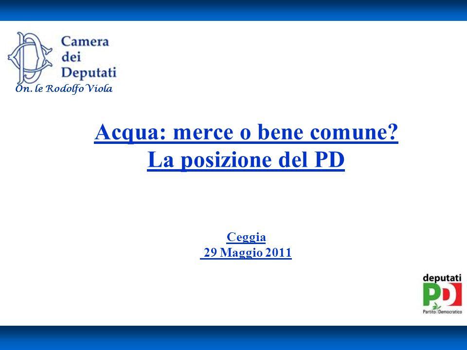 Acqua: merce o bene comune? La posizione del PD Ceggia 29 Maggio 2011 On. le Rodolfo Viola