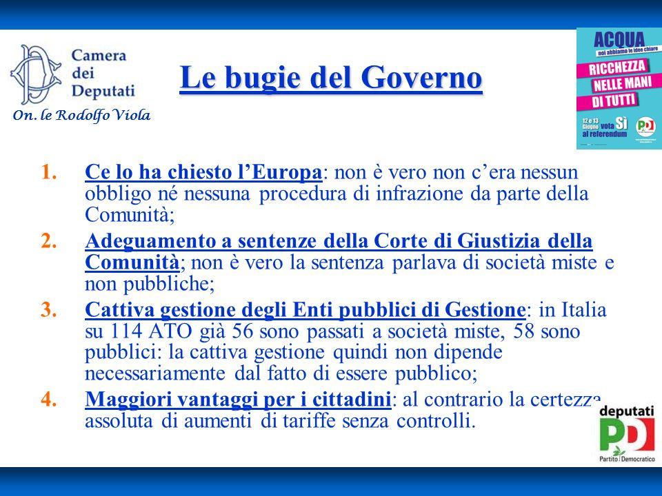 Le bugie del Governo 1.Ce lo ha chiesto lEuropa: non è vero non cera nessun obbligo né nessuna procedura di infrazione da parte della Comunità; 2.Adeguamento a sentenze della Corte di Giustizia della Comunità; non è vero la sentenza parlava di società miste e non pubbliche; 3.Cattiva gestione degli Enti pubblici di Gestione: in Italia su 114 ATO già 56 sono passati a società miste, 58 sono pubblici: la cattiva gestione quindi non dipende necessariamente dal fatto di essere pubblico; 4.Maggiori vantaggi per i cittadini: al contrario la certezza assoluta di aumenti di tariffe senza controlli.