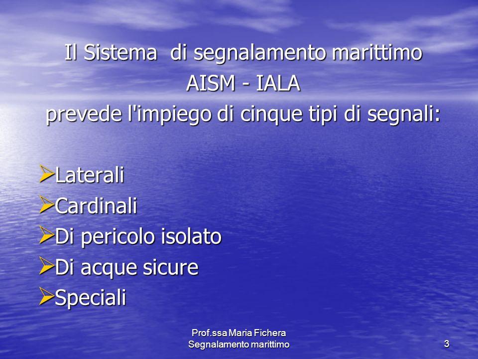 Prof.ssa Maria Fichera Segnalamento marittimo3 Il Sistema di segnalamento marittimo AISM - IALA prevede l'impiego di cinque tipi di segnali: Laterali