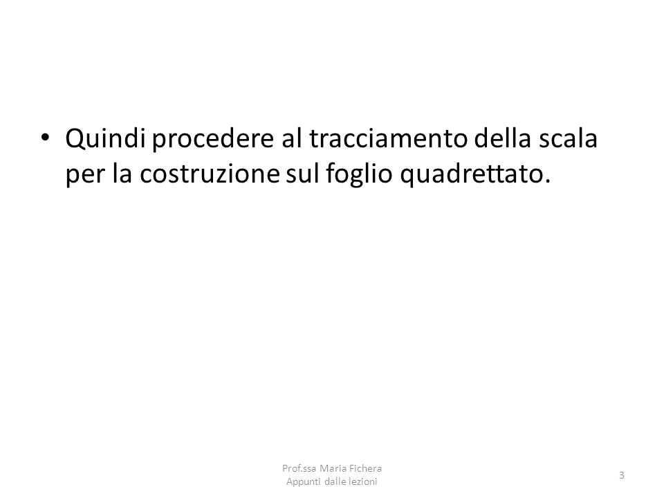 Quindi procedere al tracciamento della scala per la costruzione sul foglio quadrettato. 3 Prof.ssa Maria Fichera Appunti dalle lezioni